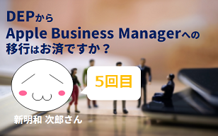 DEP から Apple Business Managerへの移行はお済ですか? by 新明和 次郎