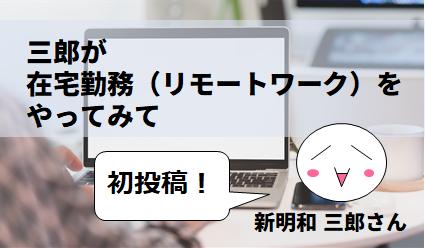 三郎が在宅勤務(リモートワーク)をやってみて by 新明和三郎