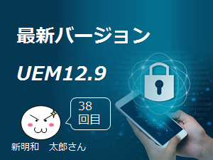 UEM 12.9リリースされました♪  by 新明和 太郎